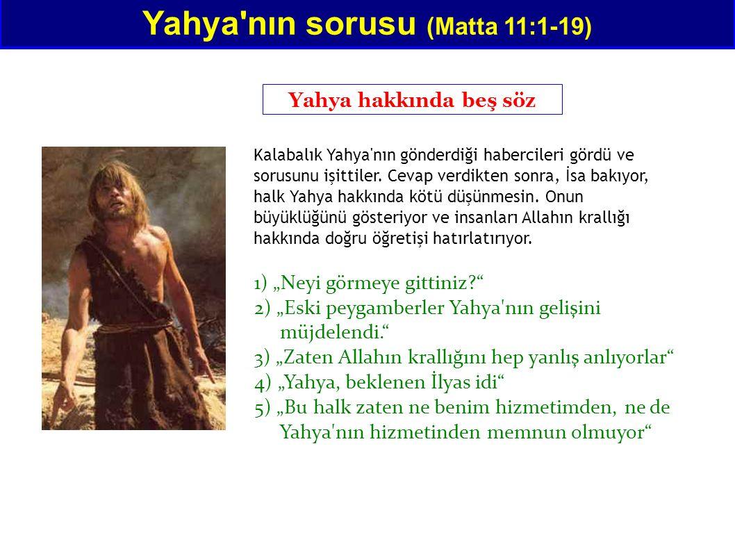 Yahya'nın sorusu (Matta 11:1-19) Yahya hakkında beş söz Kalabalık Yahya'nın gönderdiği habercileri gördü ve sorusunu işittiler. Cevap verdikten sonra,