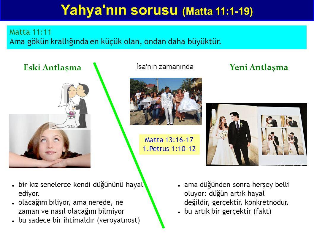 Matta 11:11 Ama gökün krallığında en küçük olan, ondan daha büyüktür. Yahya'nın sorusu (Matta 11:1-19) Eski Antlaşma İsa'nın zamanında bir kız seneler