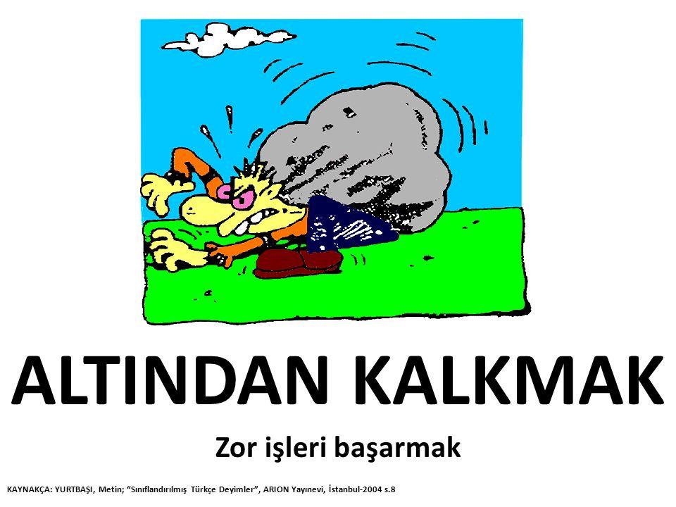"""ALTINDAN KALKMAK Zor işleri başarmak KAYNAKÇA: YURTBAŞI, Metin; """"Sınıflandırılmış Türkçe Deyimler"""", ARION Yayınevi, İstanbul-2004 s.8"""
