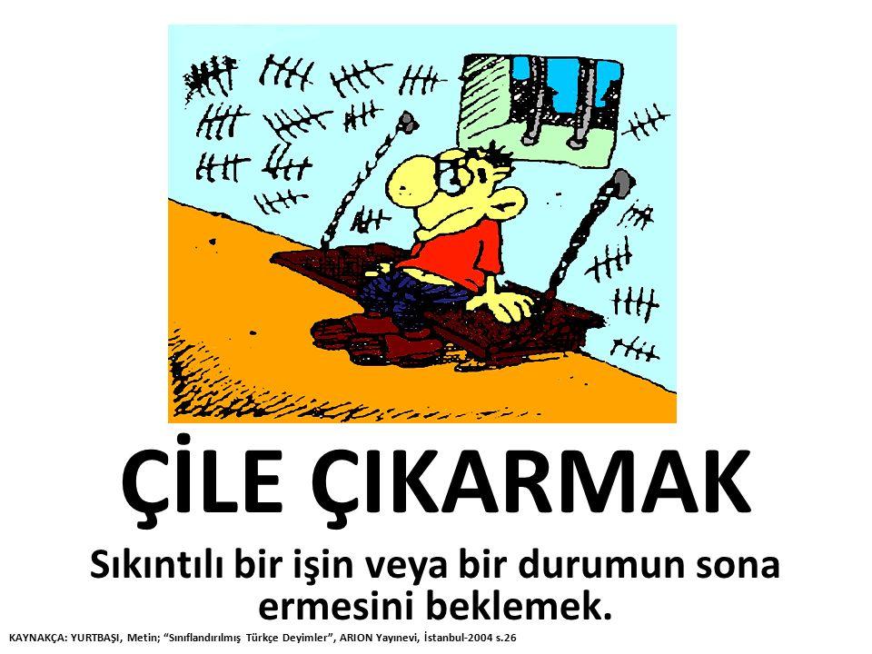 """ÇİLE ÇIKARMAK Sıkıntılı bir işin veya bir durumun sona ermesini beklemek. KAYNAKÇA: YURTBAŞI, Metin; """"Sınıflandırılmış Türkçe Deyimler"""", ARION Yayınev"""