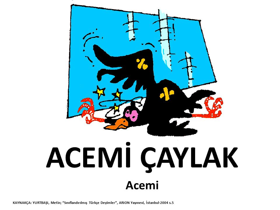 ACISINI ÇEKMEK Yanlış yapılan bir işten kaynaklanan sıkıntı KAYNAKÇA: YURTBAŞI, Metin; Sınıflandırılmış Türkçe Deyimler , ARION Yayınevi, İstanbul-2004 s.6