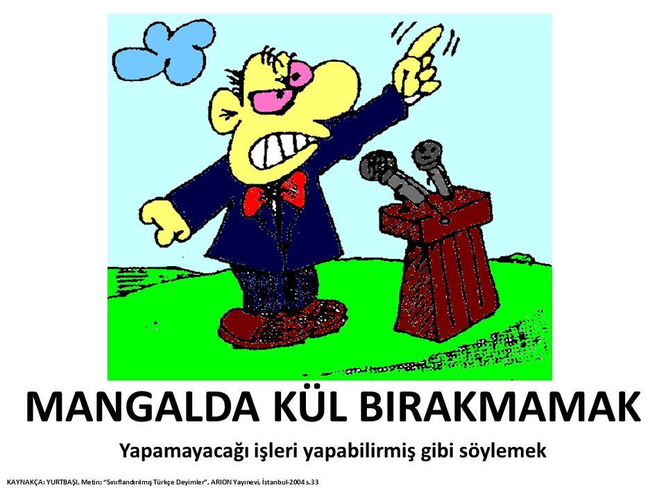 """MANGALDA KÜL BIRAKMAMAK Yapamayacağı işleri yapabilirmiş gibi söylemek KAYNAKÇA: YURTBAŞI, Metin; """"Sınıflandırılmış Türkçe Deyimler"""", ARION Yayınevi,"""