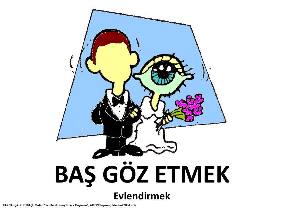 """BAŞ GÖZ ETMEK Evlendirmek KAYNAKÇA: YURTBAŞI, Metin; """"Sınıflandırılmış Türkçe Deyimler"""", ARION Yayınevi, İstanbul-2004 s.66"""