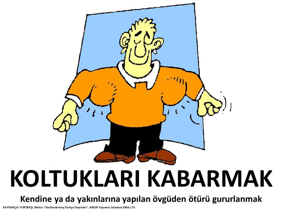 """KOLTUKLARI KABARMAK Kendine ya da yakınlarına yapılan övgüden ötürü gururlanmak KAYNAKÇA: YURTBAŞI, Metin; """"Sınıflandırılmış Türkçe Deyimler"""", ARION Y"""