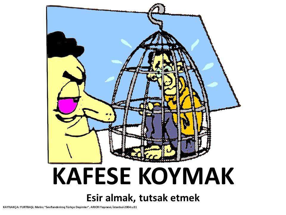"""KAFESE KOYMAK Esir almak, tutsak etmek KAYNAKÇA: YURTBAŞI, Metin; """"Sınıflandırılmış Türkçe Deyimler"""", ARION Yayınevi, İstanbul-2004 s.81"""