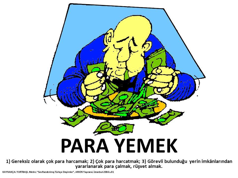 PARA YEMEK 1) Gereksiz olarak çok para harcamak; 2) Çok para harcatmak; 3) Görevli bulunduğu yerin imkânlarından yararlanarak para çalmak, rüşvet alma