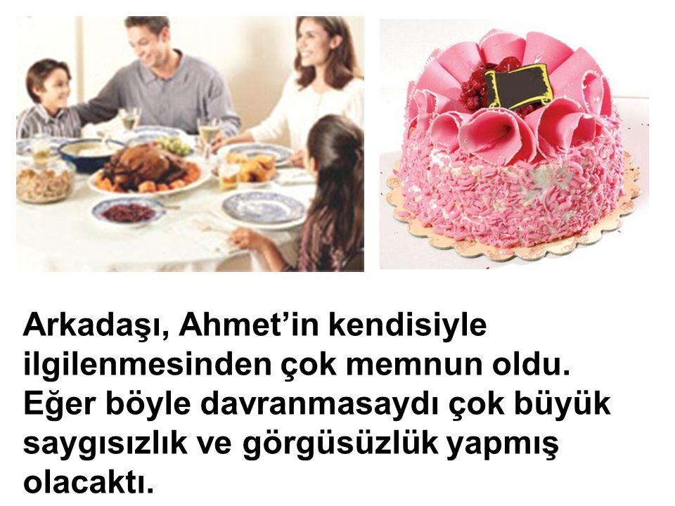 Arkadaşı, Ahmet'in kendisiyle ilgilenmesinden çok memnun oldu.