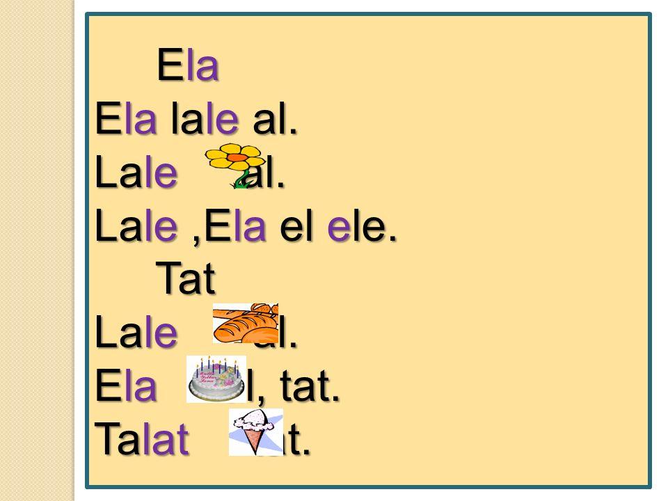 Ela Ela Ela lale al. Lale al. Lale,Ela el ele. Tat Tat Lale al. Ela al, tat. Talat tat.
