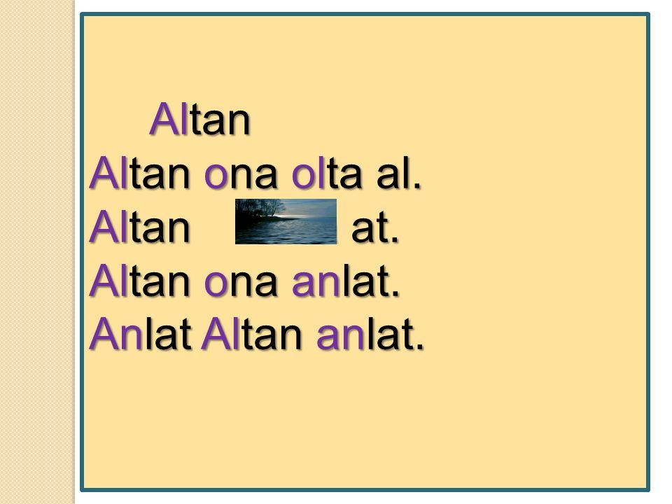 Altan Altan Altan ona olta al. Altan olta at. Altan ona anlat. Anlat Altan anlat.