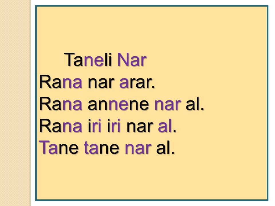 Taneli Nar Taneli Nar Rana nar arar. Rana annene nar al. Rana iri iri nar al. Tane tane nar al.
