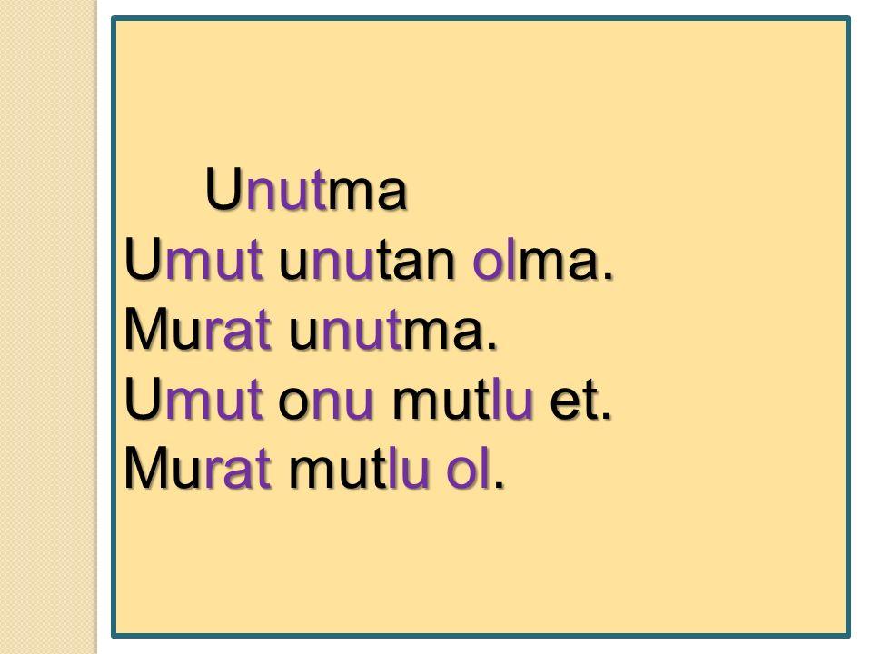 Unutma Unutma Umut unutan olma. Murat unutma. Umut onu mutlu et. Murat mutlu ol.