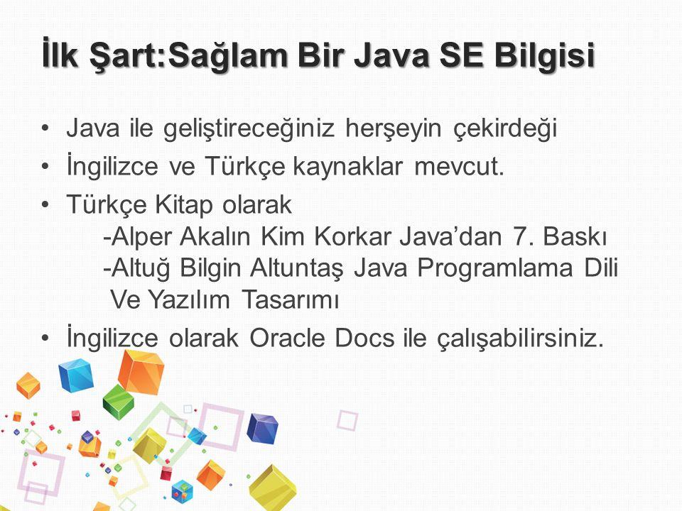 İlk Şart:Sağlam Bir Java SE Bilgisi Java ile geliştireceğiniz herşeyin çekirdeği İngilizce ve Türkçe kaynaklar mevcut.