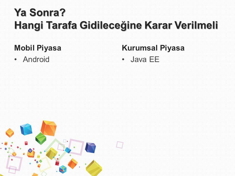 Ya Sonra Hangi Tarafa Gidileceğine Karar Verilmeli Mobil Piyasa Android Kurumsal Piyasa Java EE