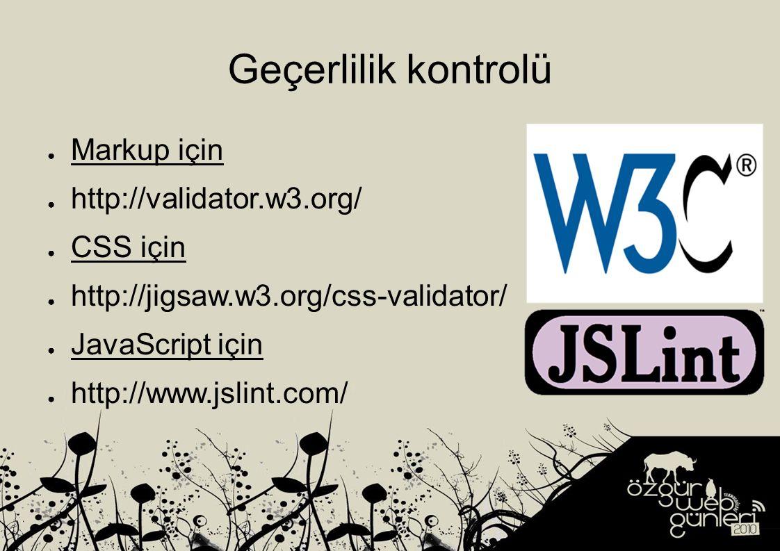 Geçerlilik kontrolü ● Markup için ● http://validator.w3.org/ ● CSS için ● http://jigsaw.w3.org/css-validator/ ● JavaScript için ● http://www.jslint.com/