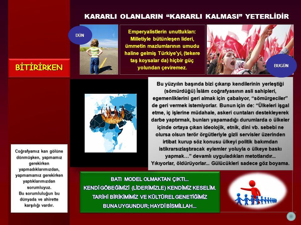 KARARLI OLANLARIN KARARLI KALMASI YETERLİDİR Emperyalistlerin unuttukları: Milletiyle bütünleşen lideri, ümmetin mazlumlarının umudu haline gelmiş Türkiye yi, (tekere taş koysalar da) hiçbir güç yolundan çeviremez.