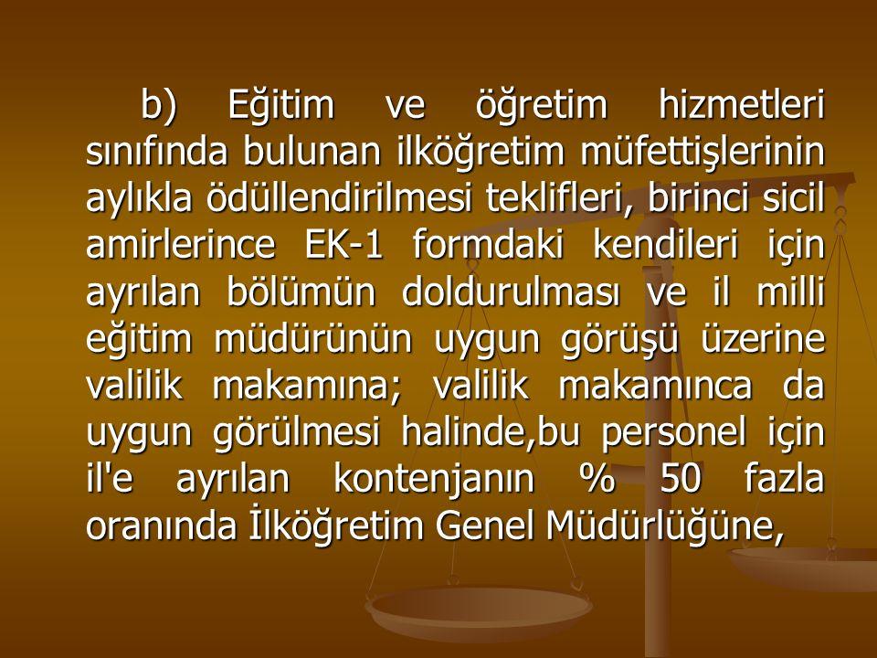 b) Eğitim ve öğretim hizmetleri sınıfında bulunan ilköğretim müfettişlerinin aylıkla ödüllendirilmesi teklifleri, birinci sicil amirlerince EK-1 formd