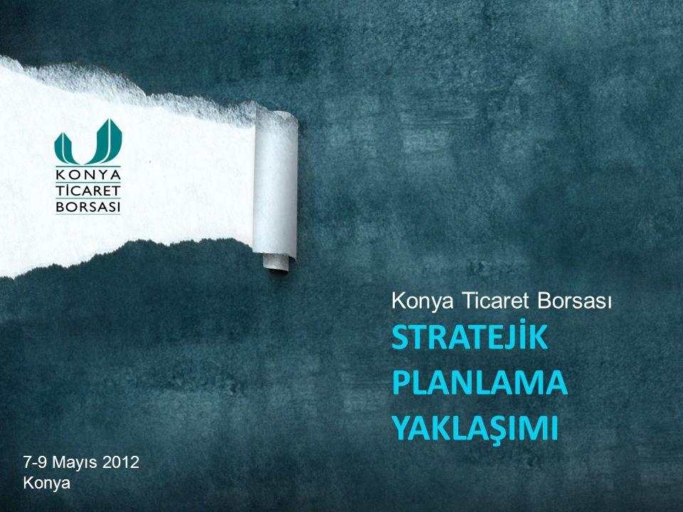 7-9 Mayıs 2012 Konya Konya Ticaret Borsası STRATEJİK PLANLAMA YAKLAŞIMI