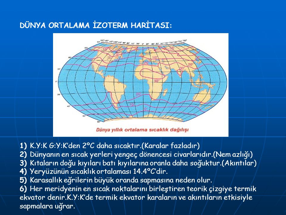 DÜNYA ORTALAMA İZOTERM HARİTASI: 1) K.Y:K G:Y:K'den 2ºC daha sıcaktır.(Karalar fazladır) 2) Dünyanın en sıcak yerleri yengeç dönencesi civarlarıdır.(Nem azlığı) 3) Kıtaların doğu kıyıları batı kıyılarına oranla daha soğuktur.(Akıntılar) 4) Yeryüzünün sıcaklık ortalaması 14.4ºC'dir.