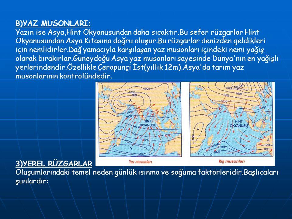 B)YAZ MUSONLARI: Yazın ise Asya,Hint Okyanusundan daha sıcaktır.Bu sefer rüzgarlar Hint Okyanusundan Asya Kıtasına doğru oluşur.Bu rüzgarlar denizden geldikleri için nemlidirler.Dağ yamacıyla karşılaşan yaz musonları içindeki nemi yağış olarak bırakırlar.Güneydoğu Asya yaz musonları sayesinde Dünya nın en yağışlı yerlerindendir.Özellikle Çerapunçi İst(yıllık 12m).Asya da tarım yaz musonlarının kontrolündedir.