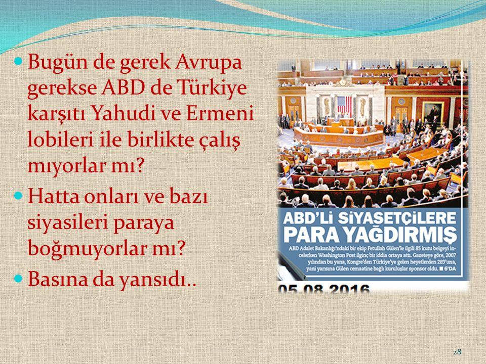 28 Bugün de gerek Avrupa gerekse ABD de Türkiye karşıtı Yahudi ve Ermeni lobileri ile birlikte çalış mıyorlar mı.