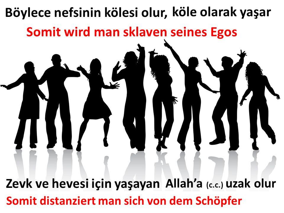 köle olarak yaşar Somit wird man sklaven seines Egos Böylece nefsinin kölesi olur, Zevk ve hevesi için yaşayan Allah'a (c.c.) uzak olur Somit distanzi