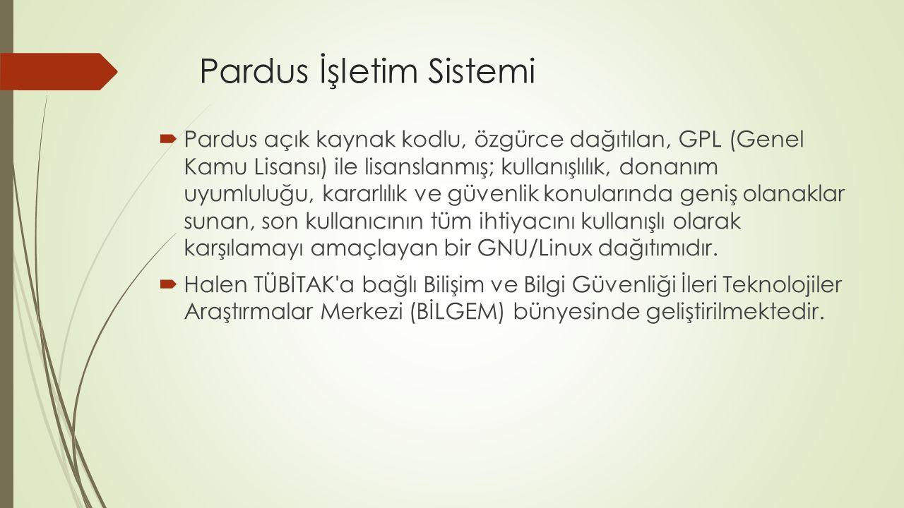 Pardus İşletim Sistemi  Pardus açık kaynak kodlu, özgürce dağıtılan, GPL (Genel Kamu Lisansı) ile lisanslanmış; kullanışlılık, donanım uyumluluğu, kararlılık ve güvenlik konularında geniş olanaklar sunan, son kullanıcının tüm ihtiyacını kullanışlı olarak karşılamayı amaçlayan bir GNU/Linux dağıtımıdır.