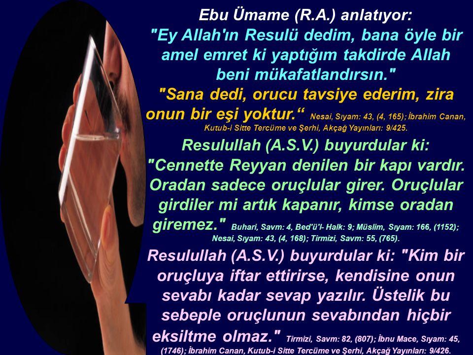 Ebu Ümame (R.A.) anlatıyor: Ey Allah ın Resulü dedim, bana öyle bir amel emret ki yaptığım takdirde Allah beni mükafatlandırsın. Sana dedi, orucu tavsiye ederim, zira onun bir eşi yoktur. Nesai, Sıyam: 43, (4, 165); İbrahim Canan, Kutub-i Sitte Tercüme ve Şerhi, Akçağ Yayınları: 9/425.