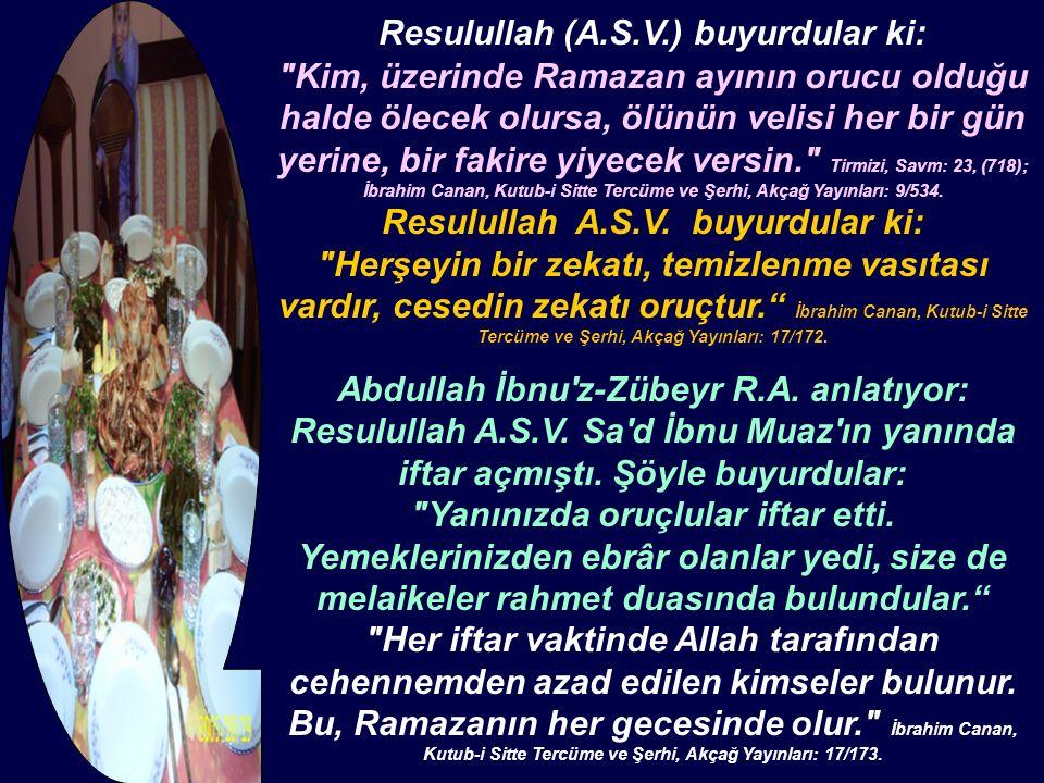 Resulullah (A.S.V.) buyurdular ki: Kim, üzerinde Ramazan ayının orucu olduğu halde ölecek olursa, ölünün velisi her bir gün yerine, bir fakire yiyecek versin. Tirmizi, Savm: 23, (718); İbrahim Canan, Kutub-i Sitte Tercüme ve Şerhi, Akçağ Yayınları: 9/534.