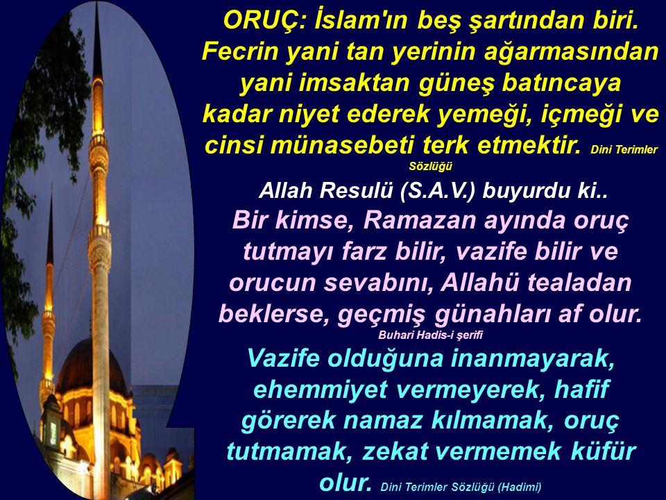 ORUÇ: İslam'ın beş şartından biri. Fecrin yani tan yerinin ağarmasından yani imsaktan güneş batıncaya kadar niyet ederek yemeği, içmeği ve cinsi münas