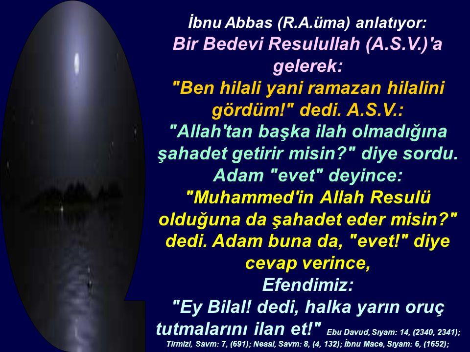 İbnu Abbas (R.A.üma) anlatıyor: Bir Bedevi Resulullah (A.S.V.) a gelerek: Ben hilali yani ramazan hilalini gördüm! dedi.
