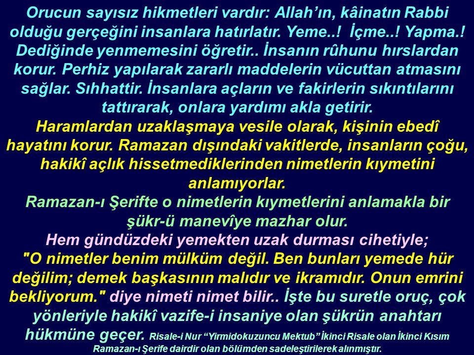 Orucun sayısız hikmetleri vardır: Allah'ın, kâinatın Rabbi olduğu gerçeğini insanlara hatırlatır. Yeme..! İçme..! Yapma.! Dediğinde yenmemesini öğreti