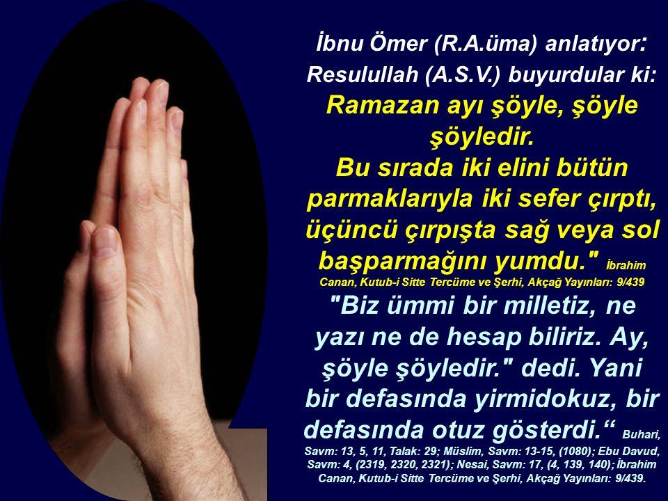 İbnu Ömer (R.A.üma) anlatıyor : Resulullah (A.S.V.) buyurdular ki: Ramazan ayı şöyle, şöyle şöyledir. Bu sırada iki elini bütün parmaklarıyla iki sefe