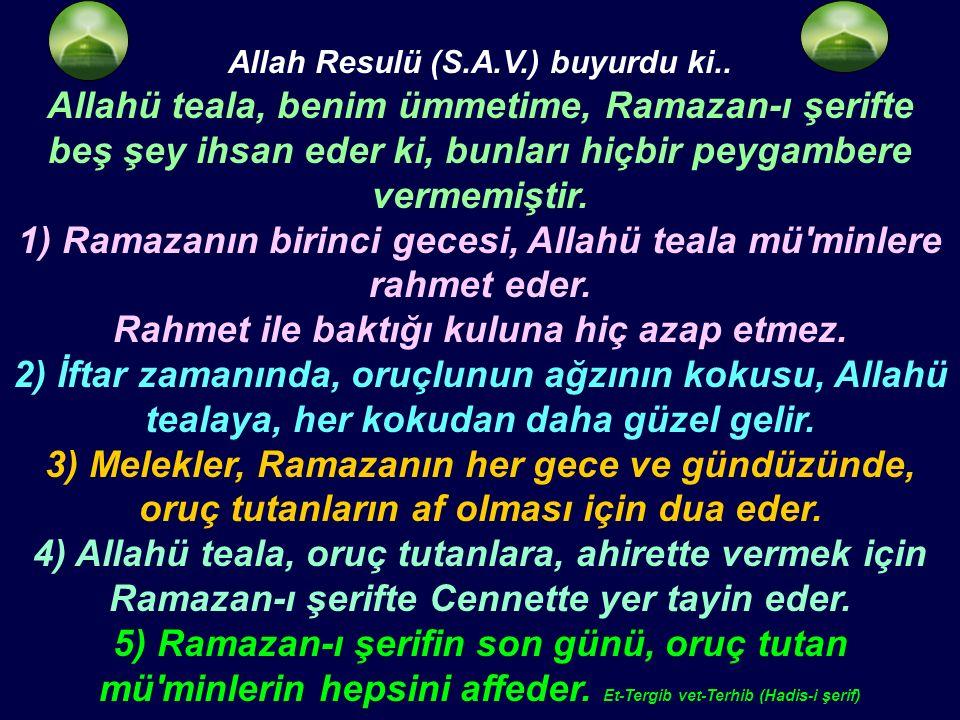 Allah Resulü (S.A.V.) buyurdu ki.. Allahü teala, benim ümmetime, Ramazan-ı şerifte beş şey ihsan eder ki, bunları hiçbir peygambere vermemiştir. 1) Ra