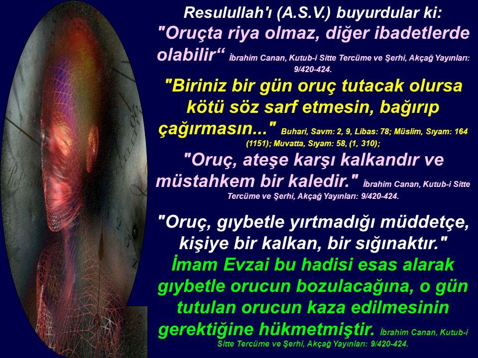 Resulullah ı (A.S.V.) buyurdular ki: Oruçta riya olmaz, diğer ibadetlerde olabilir İbrahim Canan, Kutub-i Sitte Tercüme ve Şerhi, Akçağ Yayınları: 9/420-424.
