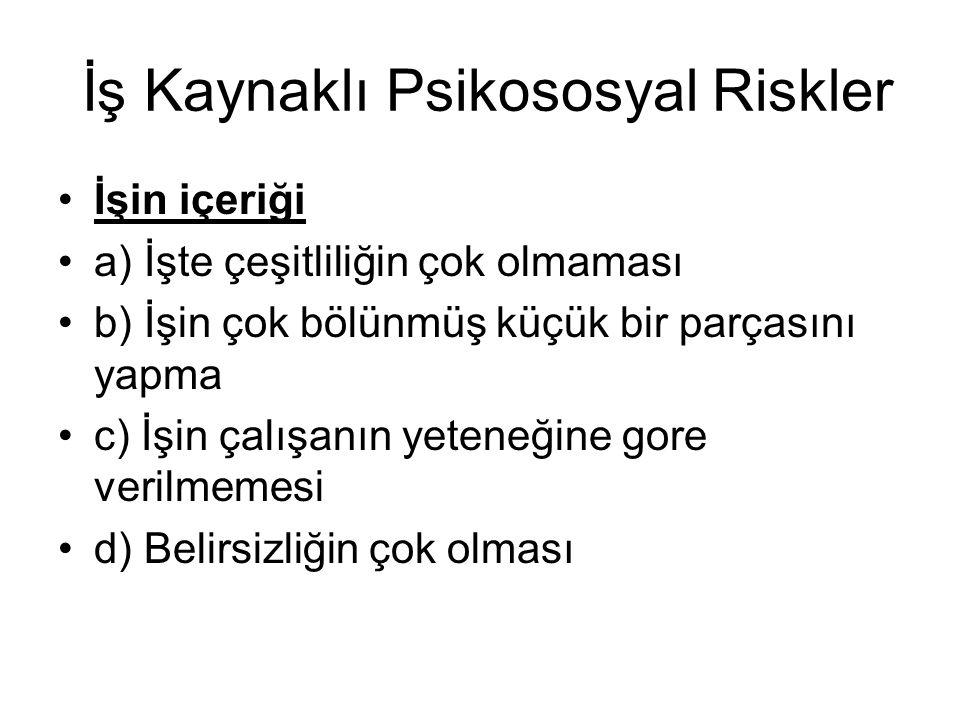 İş Kaynaklı Psikososyal Riskler İşin içeriği a) İşte çeşitliliğin çok olmaması b) İşin çok bölünmüş küçük bir parçasını yapma c) İşin çalışanın yetene
