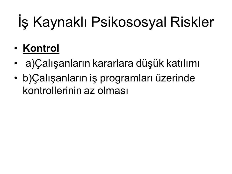 İş Kaynaklı Psikososyal Riskler Kontrol a)Çalışanların kararlara düşük katılımı b)Çalışanların iş programları üzerinde kontrollerinin az olması