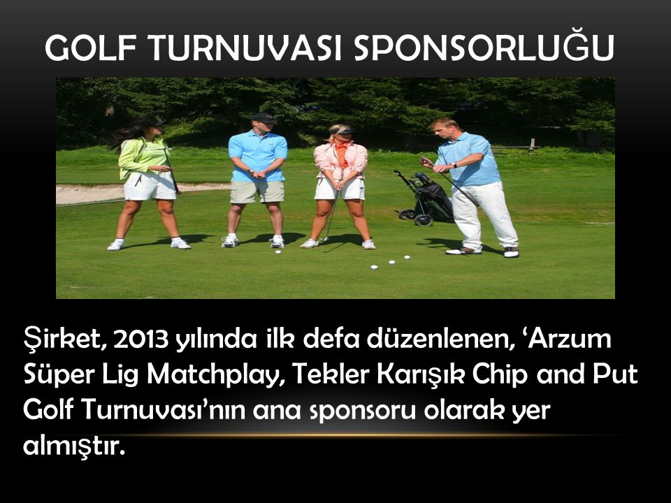 GOLF TURNUVASI SPONSORLU Ğ U Ş irket, 2013 yılında ilk defa düzenlenen, 'Arzum Süper Lig Matchplay, Tekler Karı ş ık Chip and Put Golf Turnuvası'nın ana sponsoru olarak yer almı ş tır.