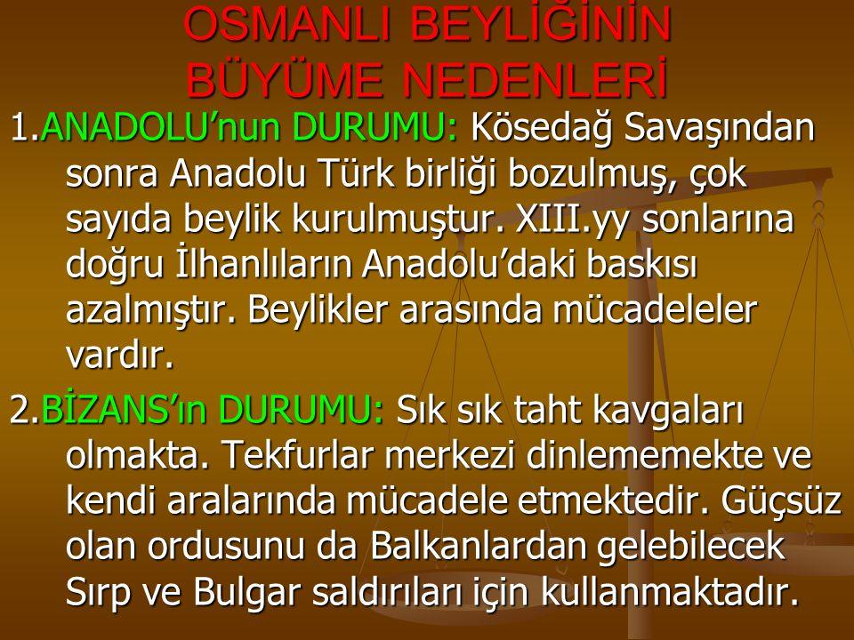 OSMANLI BEYLİĞİNİN BÜYÜME NEDENLERİ 1.ANADOLU'nun DURUMU: Kösedağ Savaşından sonra Anadolu Türk birliği bozulmuş, çok sayıda beylik kurulmuştur.