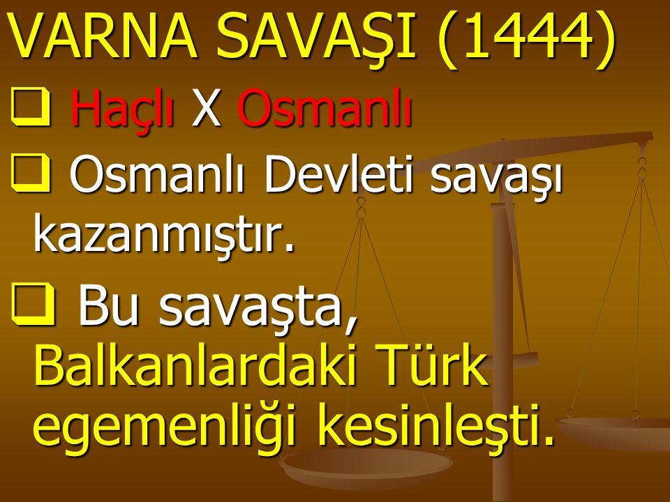 VARNA SAVAŞI (1444)  Haçlı X Osmanlı  Osmanlı Devleti savaşı kazanmıştır.