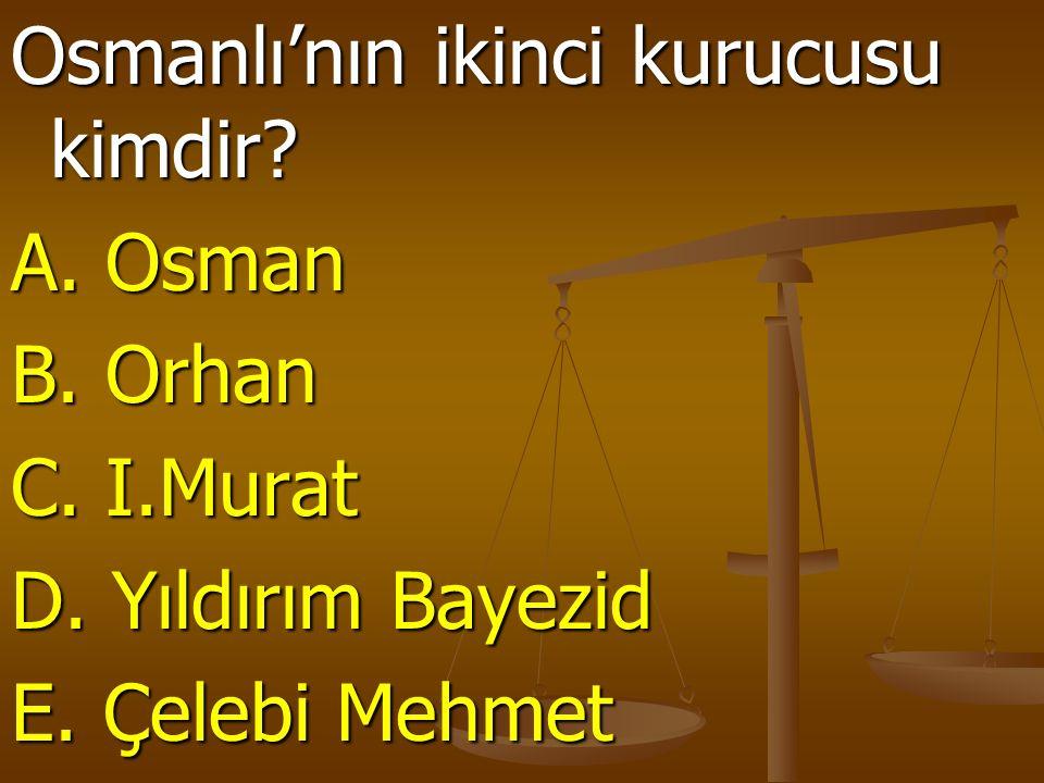 Osmanlı'nın ikinci kurucusu kimdir. A. Osman B. Orhan C.