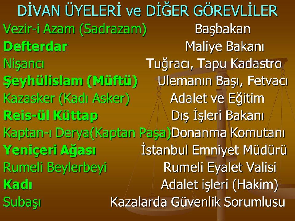 DİVAN ÜYELERİ ve DİĞER GÖREVLİLER Vezir-i Azam (Sadrazam) Başbakan Defterdar Maliye Bakanı Nişancı Tuğracı, Tapu Kadastro Şeyhülislam (Müftü) Ulemanın Başı, Fetvacı Kazasker (Kadı Asker) Adalet ve Eğitim Reis-ül Küttap Dış İşleri Bakanı Kaptan-ı Derya(Kaptan Paşa)Donanma Komutanı Yeniçeri Ağası İstanbul Emniyet Müdürü Rumeli Beylerbeyi Rumeli Eyalet Valisi Kadı Adalet işleri (Hakim) Subaşı Kazalarda Güvenlik Sorumlusu