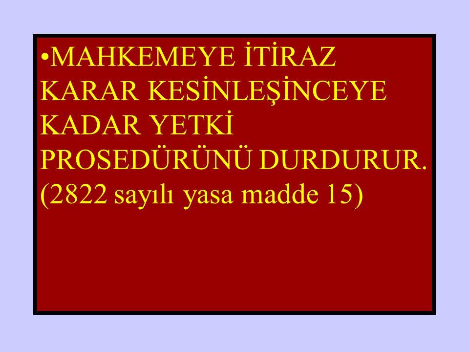 MAHKEMEYE İTİRAZ KARAR KESİNLEŞİNCEYE KADAR YETKİ PROSEDÜRÜNÜ DURDURUR. (2822 sayılı yasa madde 15)