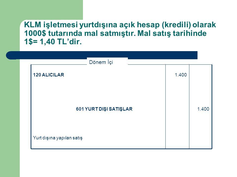 KLM işletmesi yurtdışına açık hesap (kredili) olarak 1000$ tutarında mal satmıştır. Mal satış tarihinde 1$= 1,40 TL'dir. Yurt dışına yapılan satış 1.4