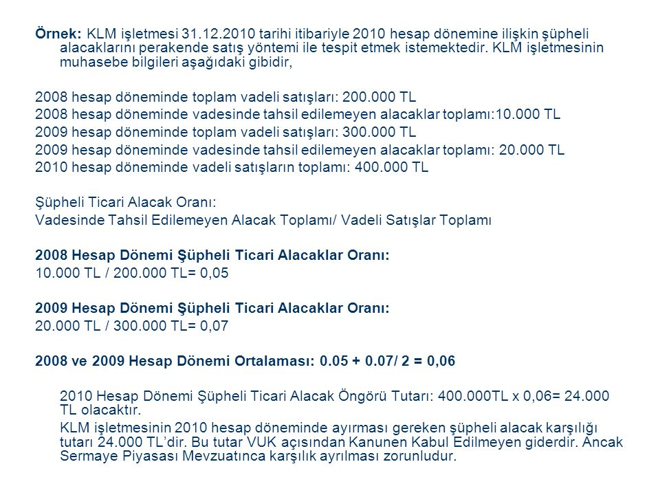 Örnek: KLM işletmesi 31.12.2010 tarihi itibariyle 2010 hesap dönemine ilişkin şüpheli alacaklarını perakende satış yöntemi ile tespit etmek istemektedir.
