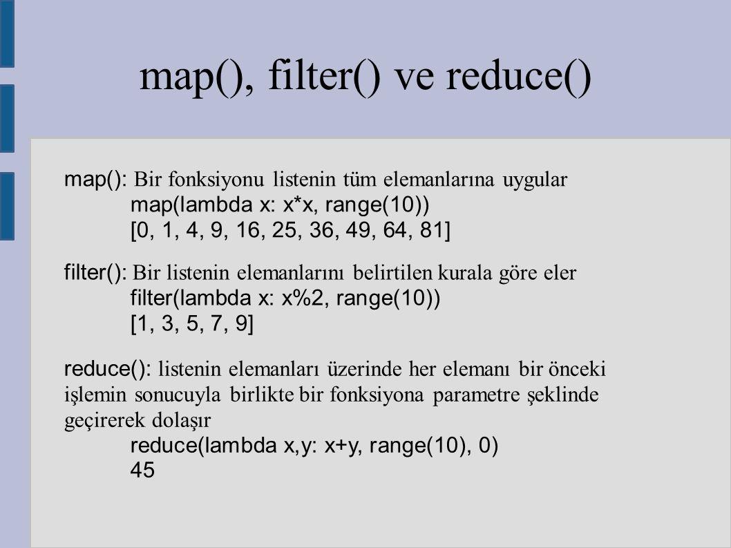 map(), filter() ve reduce() map(): Bir fonksiyonu listenin tüm elemanlarına uygular map(lambda x: x*x, range(10)) [0, 1, 4, 9, 16, 25, 36, 49, 64, 81]