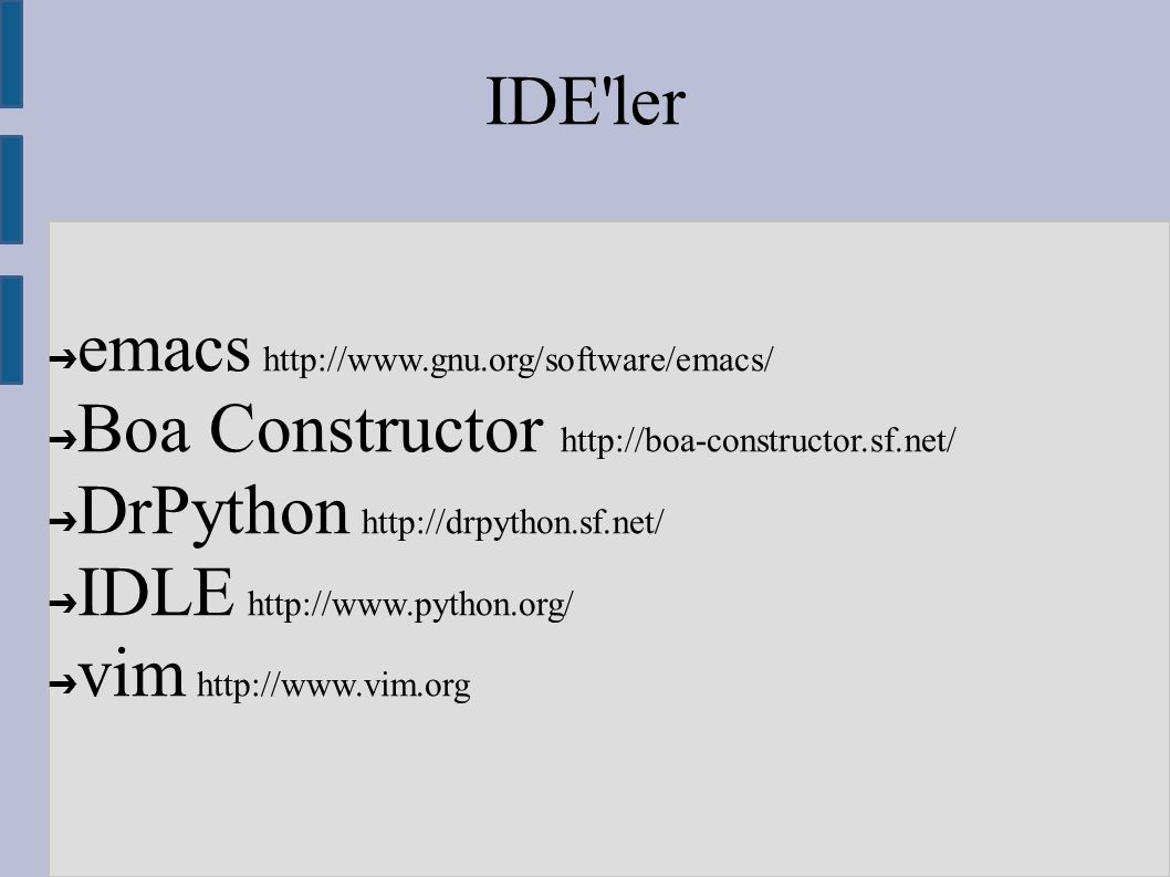 IDE'ler ➔ emacs http://www.gnu.org/software/emacs/ ➔ Boa Constructor http://boa-constructor.sf.net/ ➔ DrPython http://drpython.sf.net/ ➔ IDLE http://w