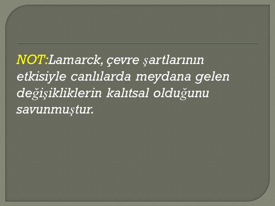 NOT:Lamarck, çevre ş artlarının etkisiyle canlılarda meydana gelen de ğ i ş ikliklerin kalıtsal oldu ğ unu savunmu ş tur.