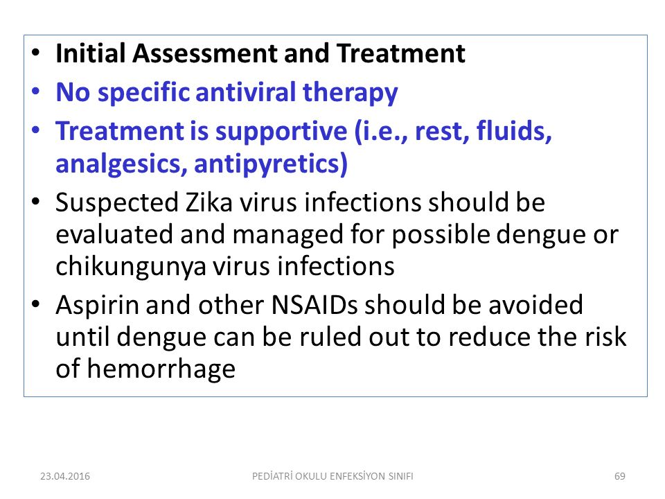 23.04.2016PEDİATRİ OKULU ENFEKSİYON SINIFI69 Initial Assessment and Treatment No specific antiviral therapy Treatment is supportive (i.e., rest, fluid