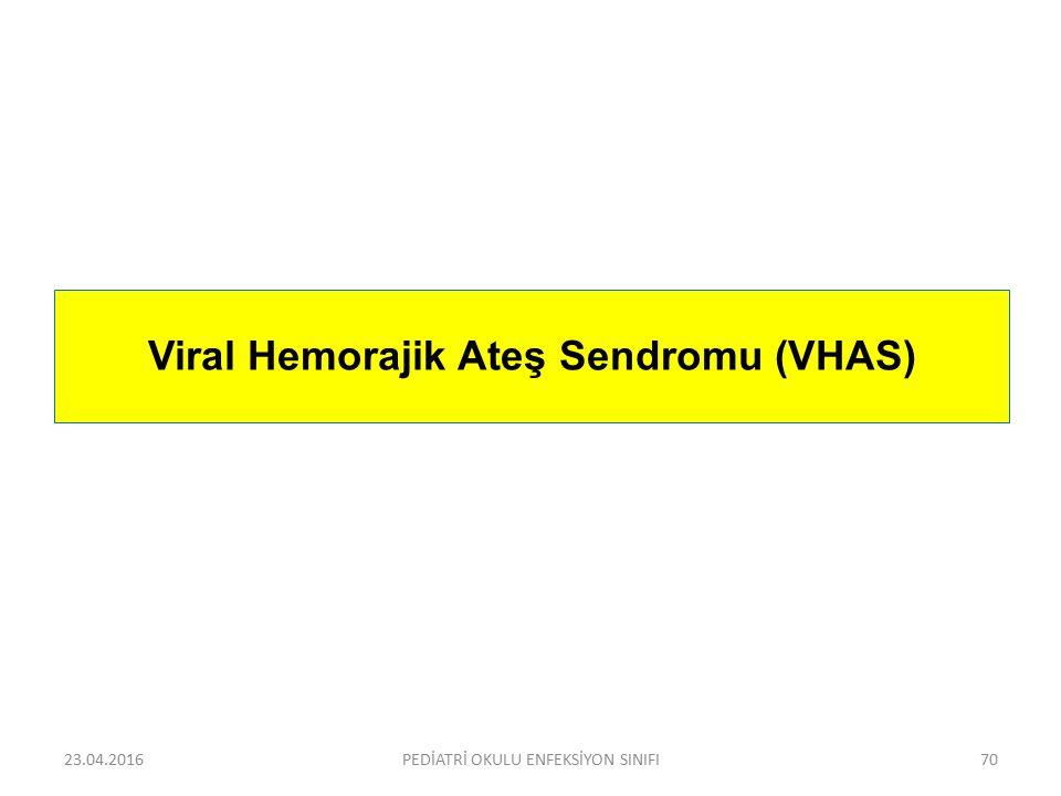 23.04.2016PEDİATRİ OKULU ENFEKSİYON SINIFI70 Viral Hemorajik Ateş Sendromu (VHAS)