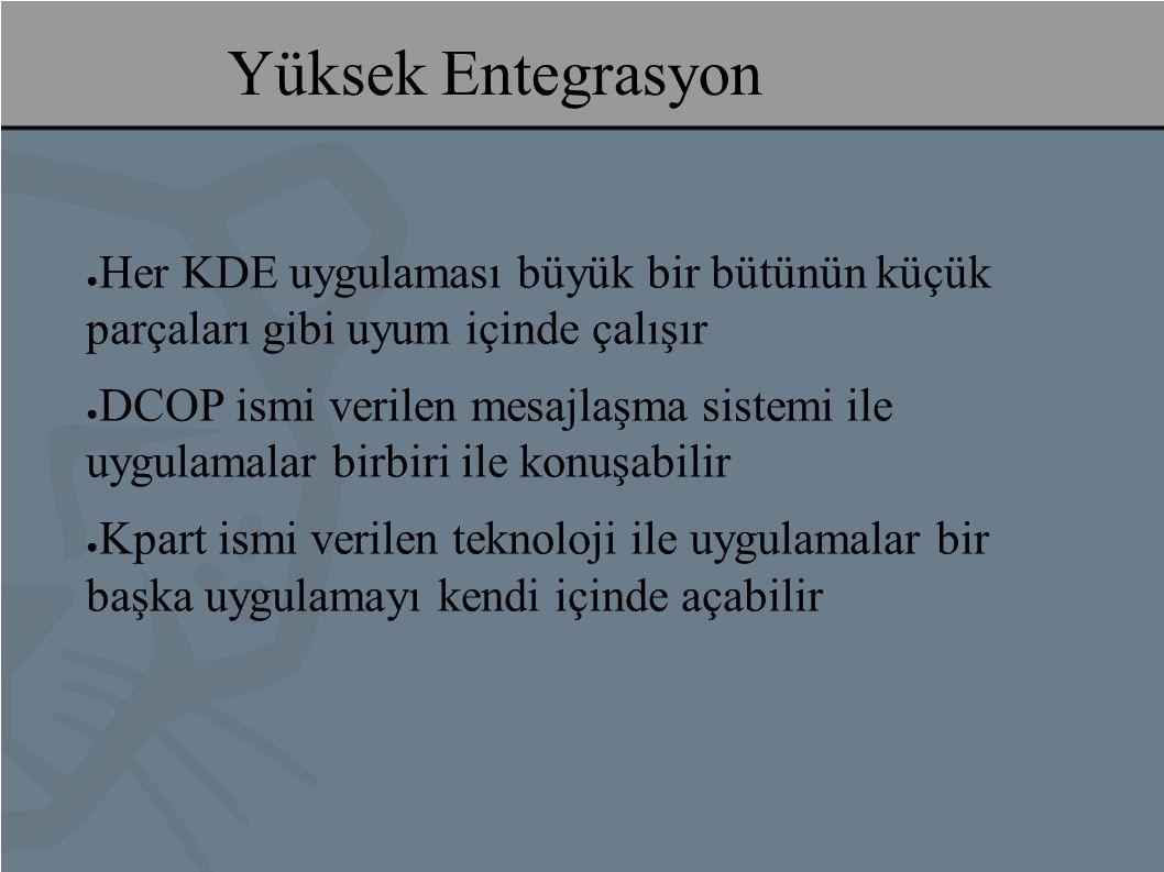 Yüksek Entegrasyon ● Her KDE uygulaması büyük bir bütünün küçük parçaları gibi uyum içinde çalışır ● DCOP ismi verilen mesajlaşma sistemi ile uygulamalar birbiri ile konuşabilir ● Kpart ismi verilen teknoloji ile uygulamalar bir başka uygulamayı kendi içinde açabilir